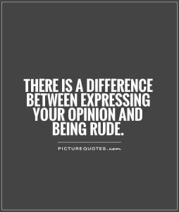 there-is-a-difference-between-expressing-your-opinion-and-being-rude-quote-1